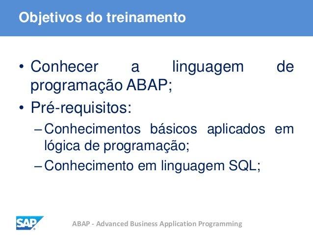 ABAP - Advanced Business Application Programming Objetivos do treinamento • Conhecer a linguagem de programação ABAP; • Pr...