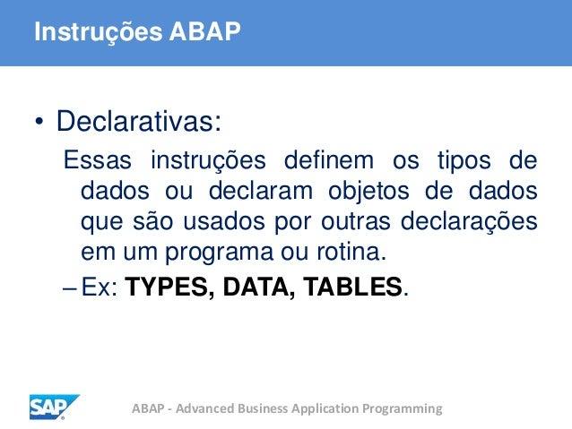 ABAP - Advanced Business Application Programming Instruções ABAP • Declarativas: Essas instruções definem os tipos de dado...