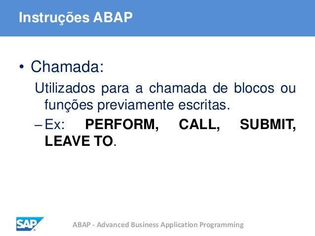 ABAP - Advanced Business Application Programming Instruções ABAP • Chamada: Utilizados para a chamada de blocos ou funções...
