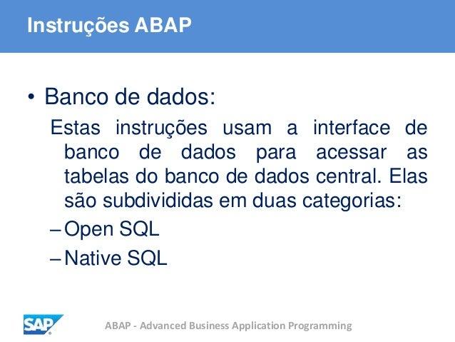 ABAP - Advanced Business Application Programming Instruções ABAP • Banco de dados: Estas instruções usam a interface de ba...