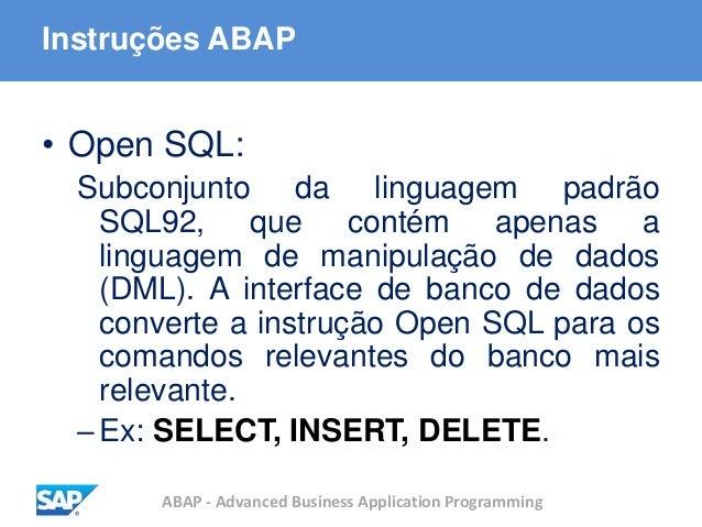 ABAP - Advanced Business Application Programming Instruções ABAP • Open SQL: Subconjunto da linguagem padrão SQL92, que co...