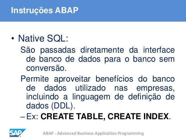 ABAP - Advanced Business Application Programming Instruções ABAP • Native SQL: São passadas diretamente da interface de ba...