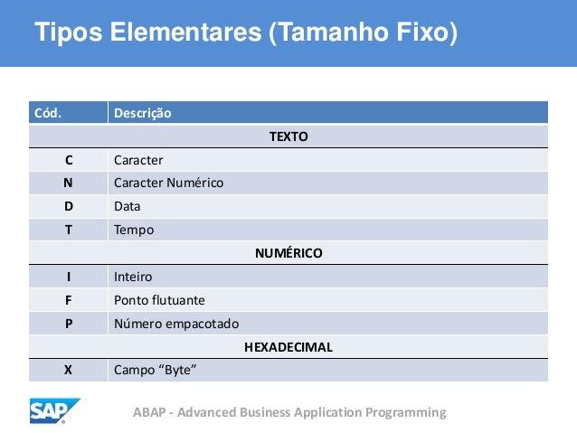 ABAP - Advanced Business Application Programming Tipos Elementares (Tamanho Fixo) Cód. Descrição TEXTO C Caracter N Caract...