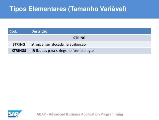 ABAP - Advanced Business Application Programming Tipos Elementares (Tamanho Variável) Cód. Descrição STRING STRING String ...