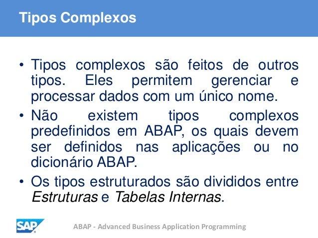 ABAP - Advanced Business Application Programming Tipos Complexos • Tipos complexos são feitos de outros tipos. Eles permit...