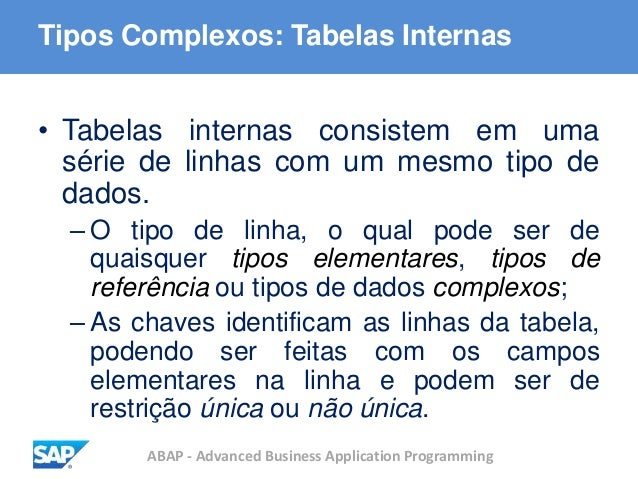 ABAP - Advanced Business Application Programming Tipos Complexos: Tabelas Internas • Tabelas internas consistem em uma sér...