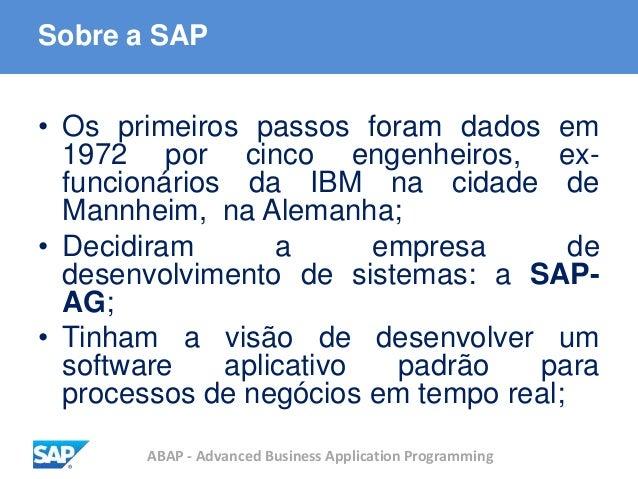 ABAP - Advanced Business Application Programming Sobre a SAP • Os primeiros passos foram dados em 1972 por cinco engenheir...