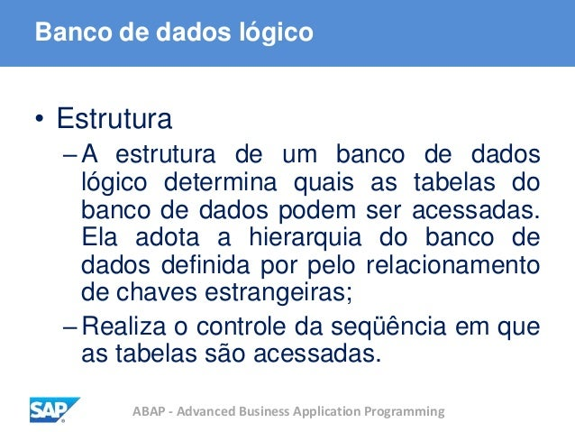 ABAP - Advanced Business Application Programming Banco de dados lógico • Estrutura –A estrutura de um banco de dados lógic...