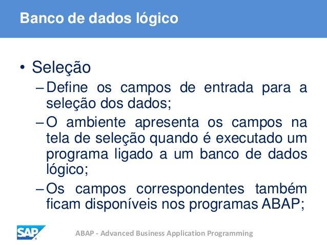 ABAP - Advanced Business Application Programming Banco de dados lógico • Seleção –Define os campos de entrada para a seleç...