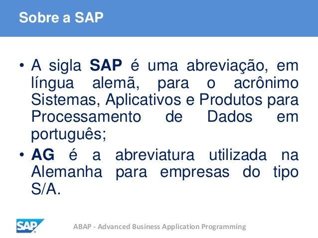 ABAP - Advanced Business Application Programming Sobre a SAP • A sigla SAP é uma abreviação, em língua alemã, para o acrôn...