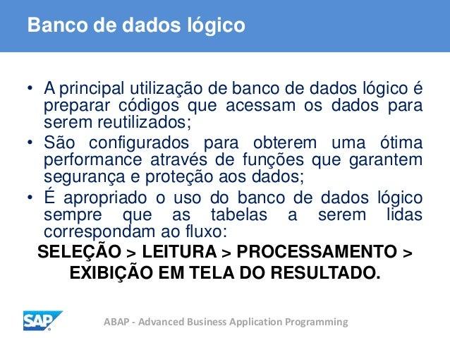 ABAP - Advanced Business Application Programming Banco de dados lógico • A principal utilização de banco de dados lógico é...