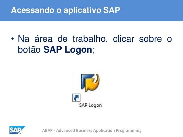 ABAP - Advanced Business Application Programming Acessando o aplicativo SAP • Na área de trabalho, clicar sobre o botão SA...