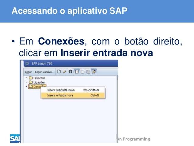ABAP - Advanced Business Application Programming Acessando o aplicativo SAP • Em Conexões, com o botão direito, clicar em ...