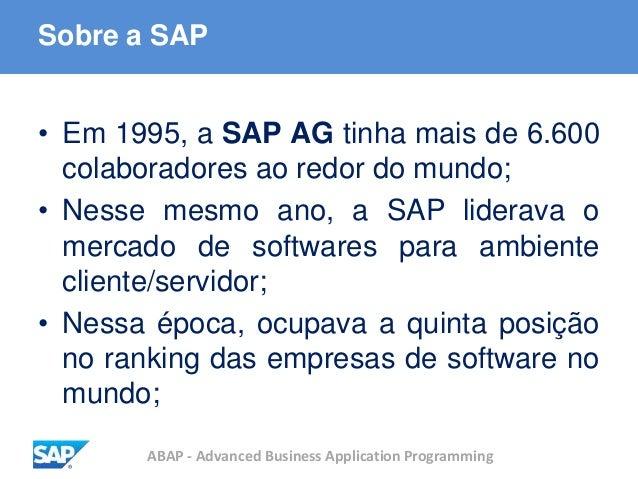 ABAP - Advanced Business Application Programming Sobre a SAP • Em 1995, a SAP AG tinha mais de 6.600 colaboradores ao redo...