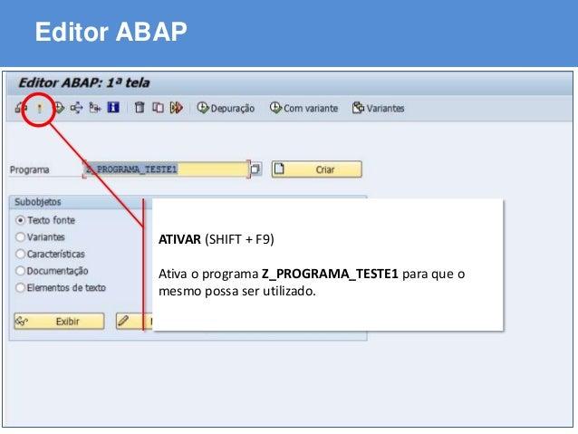 ABAP - Advanced Business Application Programming Editor ABAP ATIVAR (SHIFT + F9) Ativa o programa Z_PROGRAMA_TESTE1 para q...