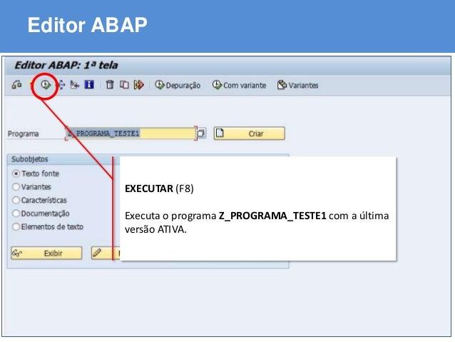 ABAP - Advanced Business Application Programming Editor ABAP EXECUTAR (F8) Executa o programa Z_PROGRAMA_TESTE1 com a últi...