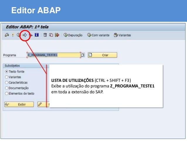 ABAP - Advanced Business Application Programming Editor ABAP LISTA DE UTILIZAÇÕES (CTRL + SHIFT + F3) Exibe a utilização d...