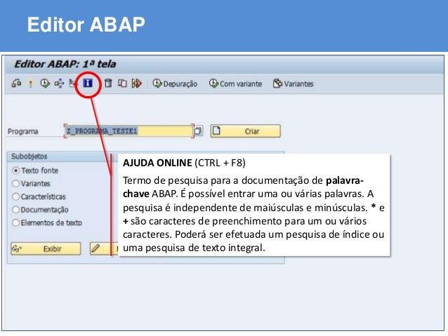 ABAP - Advanced Business Application Programming Editor ABAP AJUDA ONLINE (CTRL + F8) Termo de pesquisa para a documentaçã...