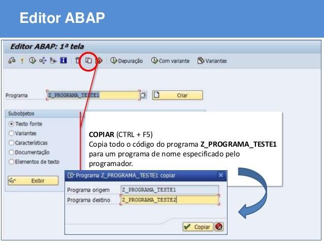 ABAP - Advanced Business Application Programming Editor ABAP COPIAR (CTRL + F5) Copia todo o código do programa Z_PROGRAMA...