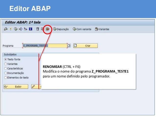 ABAP - Advanced Business Application Programming Editor ABAP RENOMEAR (CTRL + F6) Modifica o nome do programa Z_PROGRAMA_T...