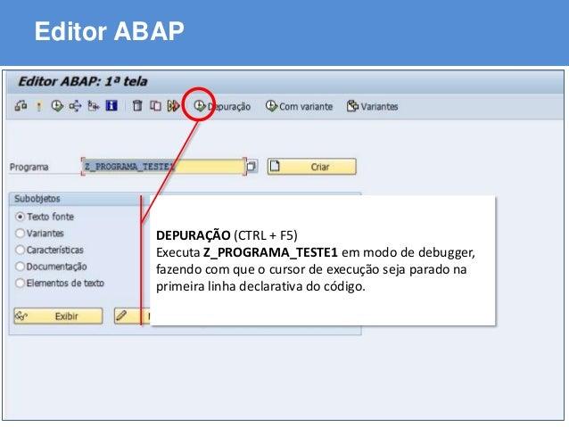 ABAP - Advanced Business Application Programming Editor ABAP DEPURAÇÃO (CTRL + F5) Executa Z_PROGRAMA_TESTE1 em modo de de...
