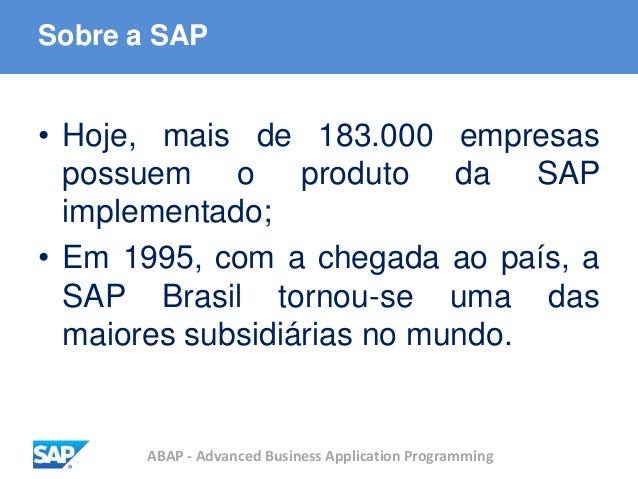 ABAP - Advanced Business Application Programming Sobre a SAP • Hoje, mais de 183.000 empresas possuem o produto da SAP imp...