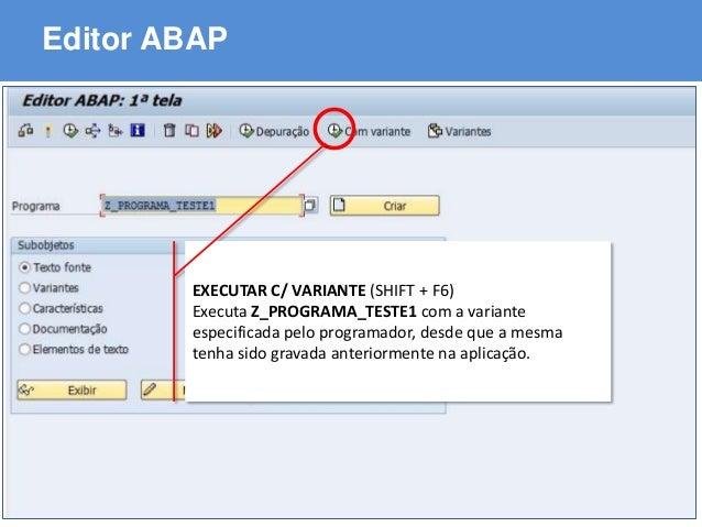 ABAP - Advanced Business Application Programming Editor ABAP EXECUTAR C/ VARIANTE (SHIFT + F6) Executa Z_PROGRAMA_TESTE1 c...