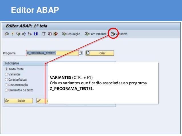 ABAP - Advanced Business Application Programming Editor ABAP VARIANTES (CTRL + F1) Cria as variantes que ficarão associada...
