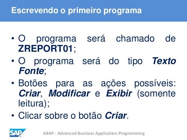 ABAP - Advanced Business Application Programming Escrevendo o primeiro programa • O programa será chamado de ZREPORT01; • ...