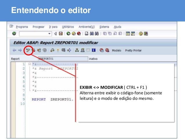 ABAP - Advanced Business Application Programming Entendendo o editor EXIBIR <-> MODIFICAR ( CTRL + F1 ) Alterna entre exib...