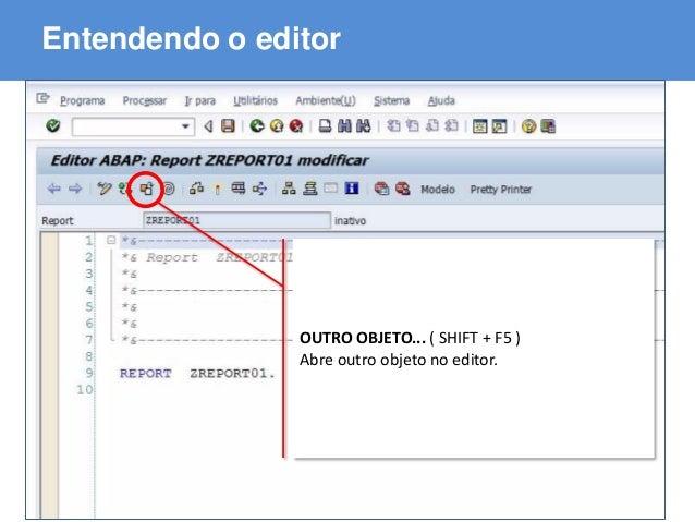 ABAP - Advanced Business Application Programming Entendendo o editor OUTRO OBJETO... ( SHIFT + F5 ) Abre outro objeto no e...