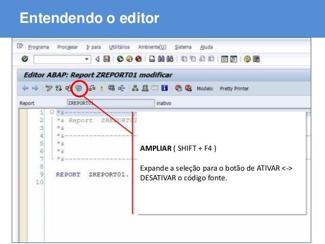 ABAP - Advanced Business Application Programming Entendendo o editor AMPLIAR ( SHIFT + F4 ) Expande a seleção para o botão...