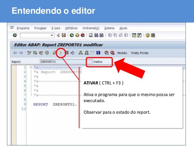 ABAP - Advanced Business Application Programming Entendendo o editor ATIVAR ( CTRL + F3 ) Ativa o programa para que o mesm...