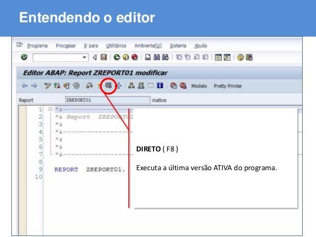 ABAP - Advanced Business Application Programming Entendendo o editor DIRETO ( F8 ) Executa a última versão ATIVA do progra...
