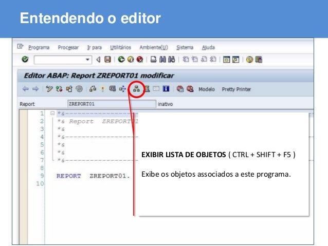 ABAP - Advanced Business Application Programming Entendendo o editor EXIBIR LISTA DE OBJETOS ( CTRL + SHIFT + F5 ) Exibe o...