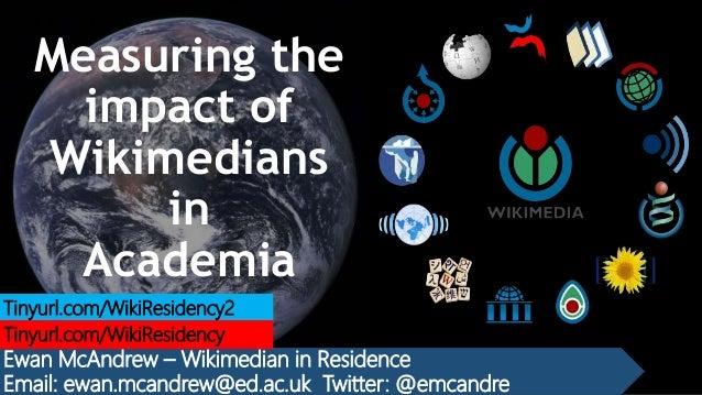 Measuring the impact of Wikimedians in Academia Ewan McAndrew – Wikimedian in Residence Email: ewan.mcandrew@ed.ac.uk Twit...