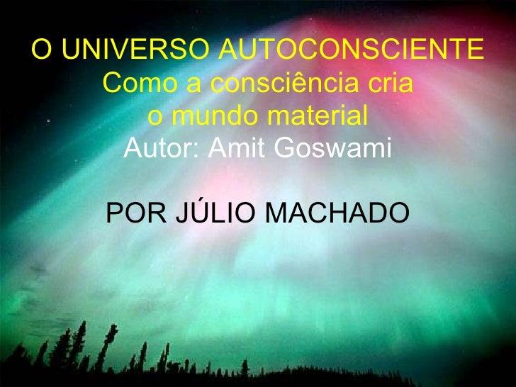 O UNIVERSO AUTOCONSCIENTE Como a consciência cria  o mundo material Autor: Amit Goswami POR JÚLIO MACHADO