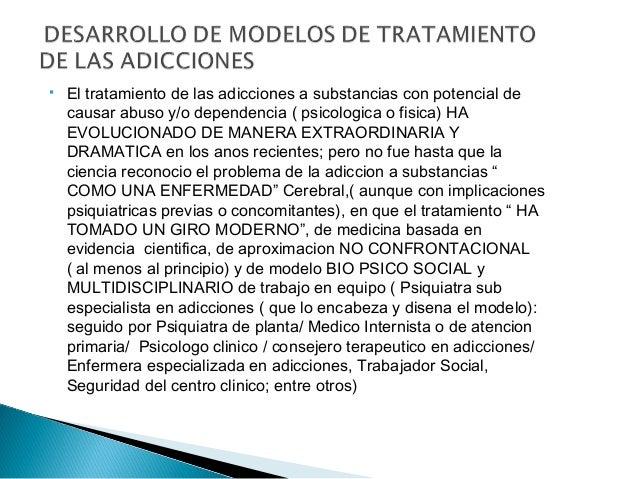  El tratamiento de las adicciones a substancias con potencial de causar abuso y/o dependencia ( psicologica o fisica) HA ...
