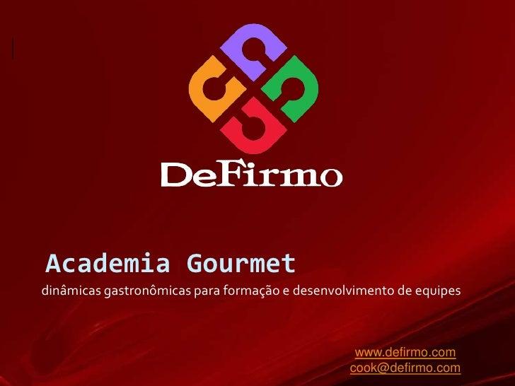 Academia Gourmet<br />dinâmicas gastronômicas para formação e desenvolvimento de equipes<br />www.defirmo.com<br />cook@de...