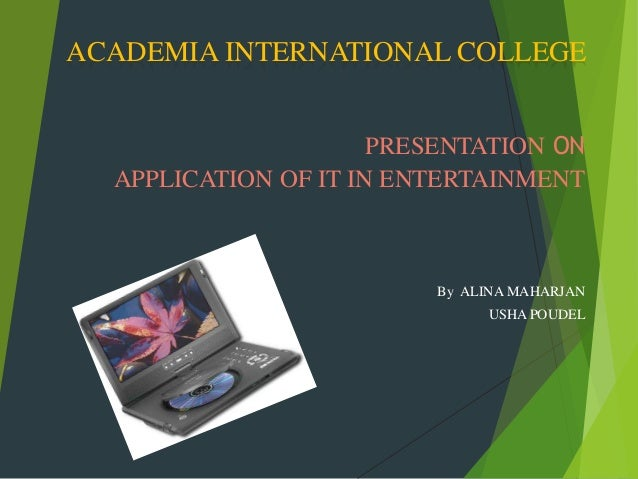 ACADEMIA INTERNATIONAL COLLEGE                      PRESENTATION ON  APPLICATION OF IT IN ENTERTAINMENT                   ...