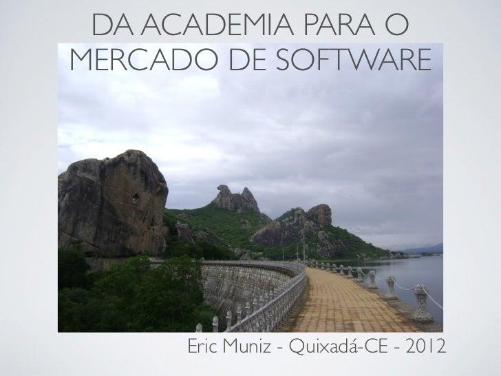 DA ACADEMIA PARA OMERCADO DE SOFTWARE      Eric Muniz - Quixadá-CE - 2012
