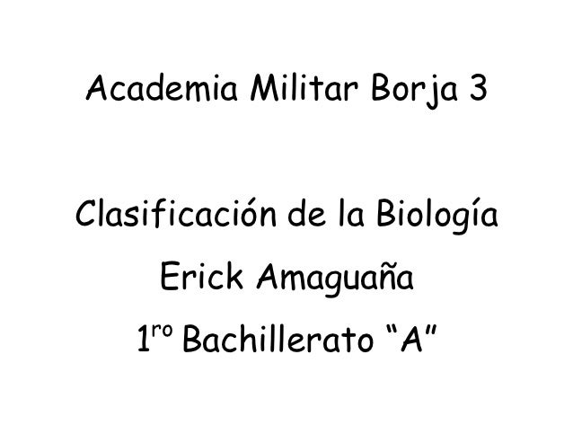 "Academia Militar Borja 3Clasificación de la Biología     Erick Amaguaña     ro    1 Bachillerato ""A"""