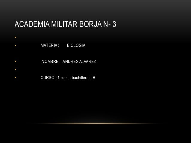 ACADEMIA MILITAR BORJA N- 3••     MATERIA :     BIOLOGIA•      NOMBRE: ANDRES ALVAREZ••     CURSO : 1 ro de bachillerato B