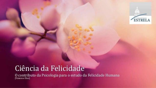 Ciência da Felicidade O contributo da Psicologia para o estudo da Felicidade Humana (Vanessa Dias)
