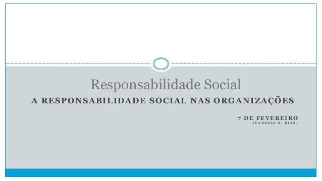 Responsabilidade Social A RESPONSABILIDADE SOCIAL NAS ORGANIZAÇÕES 7 DE FEVEREIRO (VANESSA R. DIAS)