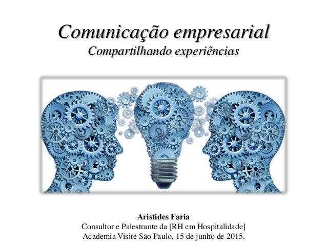 Comunicação empresarial Compartilhando experiências Aristides Faria Consultor e Palestrante da [RH em Hospitalidade] Acade...