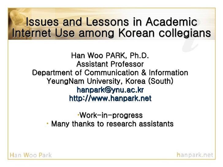 Issues and Lessons in Academic Internet Use among Korean collegians <ul><li>Han Woo PARK, Ph.D. </li></ul><ul><li>Assistan...