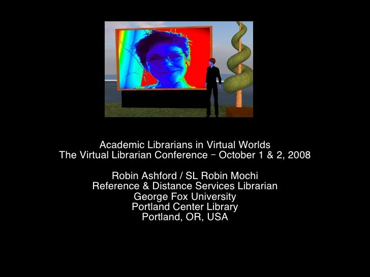 Academic Librarians in Virtual Worlds The Virtual Librarian Conference – October 1 & 2, 2008 Robin Ashford / SL Robin Moch...