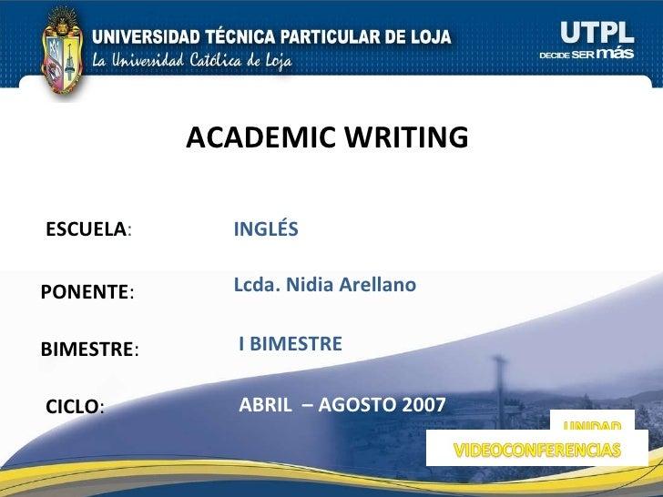 ESCUELA : PONENTE : BIMESTRE : ACADEMIC WRITING  CICLO : INGLÉS I BIMESTRE Lcda. Nidia Arellano ABRIL  – AGOSTO 2007
