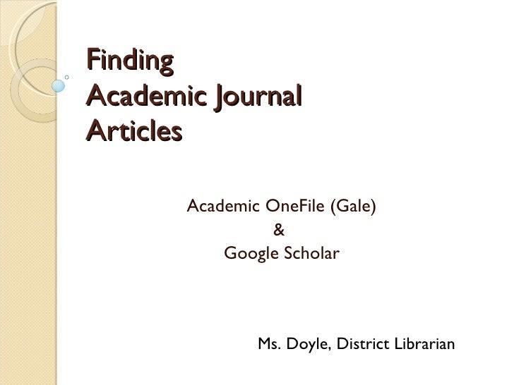 Finding  Academic Journal  Articles Academic OneFile (Gale) &  Google Scholar Ms. Doyle, District Librarian